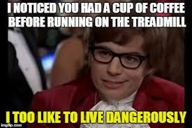 Treadmill Meme - i too like to live dangerously memes imgflip