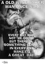 Biker Meme - a old wise biker man once said every day mam not be good but there