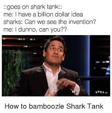 Shark Tank Meme - goes on shark tank me have a billion dollar idea sharks can we see