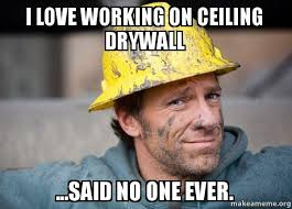 Drywall Meme - i love working on ceiling drywall said no one ever make a meme