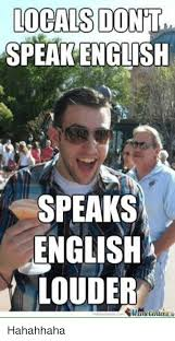 Speak English Meme - locals dont speak english speaks english louder hahahhaha asian