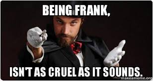 Frank Meme - being frank isn t as cruel as it sounds sometimes you need to