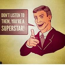 Superstar Meme - dont listen to them you re a l superstar meme on sizzle