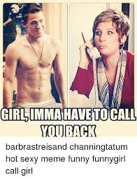 Sexy Girls Meme - girl imma have tocall you back barbrastreisand channingtatum hot