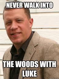 Luke Meme - never walk into the woods with luke vote luke meme quickmeme