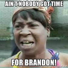 Brandon Meme - ain t nobody got time for brandon sweet brown meme meme generator