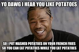 Mashed Potatoes Meme - yo dawg i hear you like potatoes so i put mashed potatoes on your