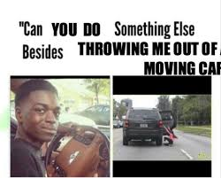 Moving Out Meme - can you do anything besides throwing me out of a moving car can we