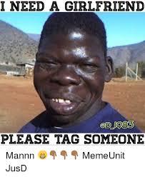 I Need A Girlfriend Meme - i need a girlfriend please tag someone mannn