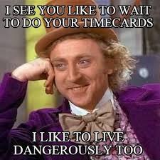 Timecard Meme - meme creator i see you like to wait to do your timecards i like