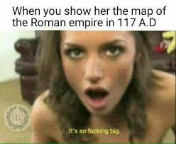 Fucking Memes - the roman empire was so big it s so fucking big know your meme