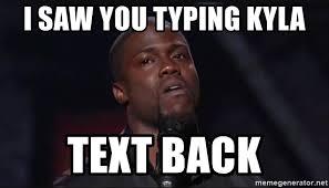 Kevin Hart Text Meme - i saw you typing kyla text back kevin hart face meme generator