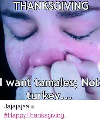 thanksgiving i want tamales not turkey ooo jajajajaa