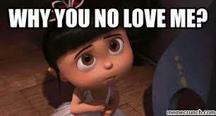 Why You No Love Me Meme - you no love me