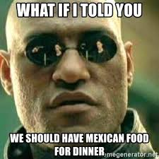 Mexican Food Memes - what if i told you we should have mexican food for dinner what