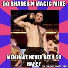 Magic Mike Meme - 50 shades n magic mike men have never been so happy magicmike