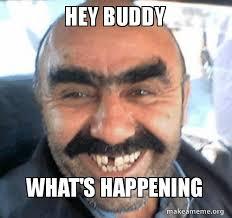 Hey Buddy Meme - hey buddy what s happening make a meme