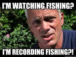 Wade Meme - i m watching fishing i m recording fishing jeremy wade
