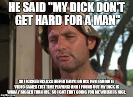 Dick Memes - my dick don t get hard for a man imgflip