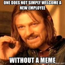 Welcome Meme - one does not simply welcome a new employee without a meme one does