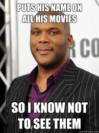Tyler Perry Memes - puts his name on all his movies so i know not to see them good