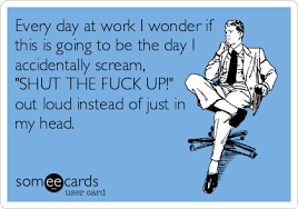 Shut The Hell Up Meme - every day at work i wonder if this is going to be the day i
