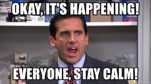 Stay Calm Meme - okay it s happening everyone stay calm michael scott yelling