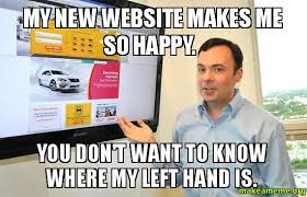 Website Meme - my new website makes me so happy you don t want to know where my
