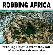Africa Meme - robbing africa the big hole is what they left after the diamonds