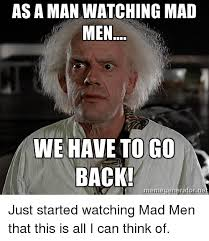Mad Men Meme - as a man watching mad men we have to go back meme generator ne just