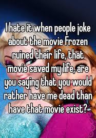 film frozen jokes i hate it when people joke about the movie frozen ruined their life