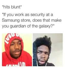 Samsung Meme - hits blunt if you work as security at a samsung store does that