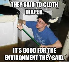 Cloth Diaper Meme - they said to cloth diaper it s good for the environment they said