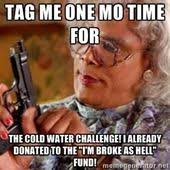 Water Challenge Mo Tag Me One Mo Time For The Cold Water Challenge I Already Donated