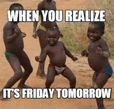 Its Friday Memes 18 - meme maker when you realize its friday tomorrow