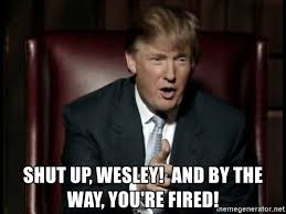 Shut Up Wesley Meme - shut up wesley and by the way you re fired donald trump