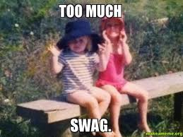 Too Much Swag Meme - too much swag make a meme