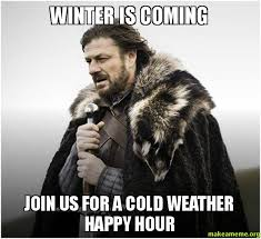 Memes Cold Weather - winter is coming join us for a cold weather happy hour make a meme