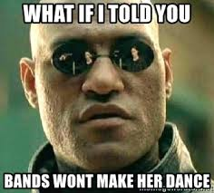 Bands Will Make Her Dance Meme - what if i told you bands wont make her dance what if i told you