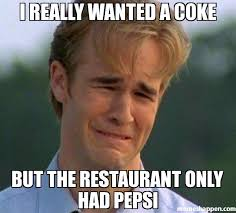 Restaurant Memes - i really wanted a coke but the restaurant only had pepsi meme