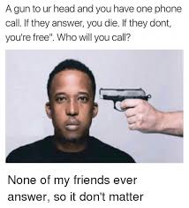 Answer Phone Meme - a gun to ur head and you have one phone call if they answer you