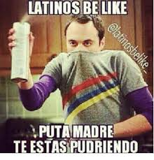 Putas Putas Everywhere Meme - latinos be like puta madre te estasipudriendo meme on me me
