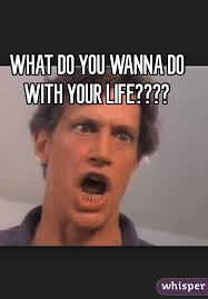 What You Gonna Do Meme - do you wanna do with your life