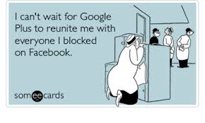 Google Plus Meme - i can t wait for google plus to reunite me with everyone i blocked