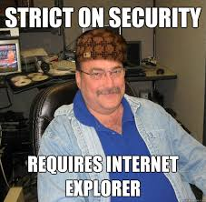 It Security Meme - strict on security requires internet explorer scumbag it guy