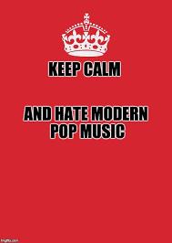 Keep Calm Meme Creator - keep calm and hate modern pop imgflip