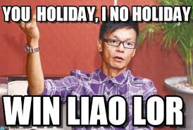 Holiday Meme - you holiday i no holiday win liao lor meme on memegen