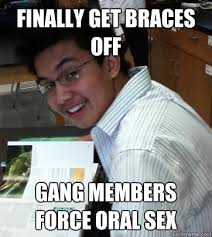 Braces Off Meme - finally get braces off gang members force oral sex sad life ryan