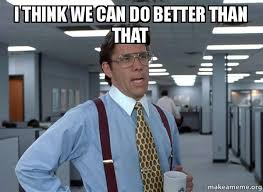 What We Think We Do Meme - i think we can do better than that that would be great office