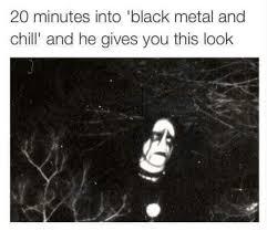Black Metal Meme - black metal and chill metalmemes